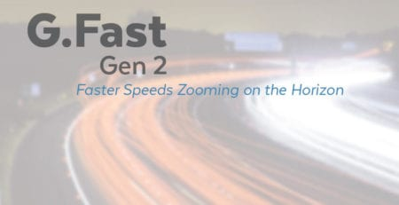 G.Fast Gen2 Faster Speeds Zooming on the Horizon
